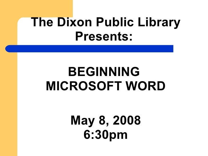 The Dixon Public Library Presents:   BEGINNING  MICROSOFT WORD May 8, 2008 6:30pm