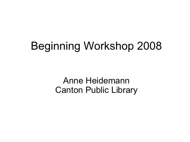 Beginning Workshop 2008       Anne Heidemann     Canton Public Library