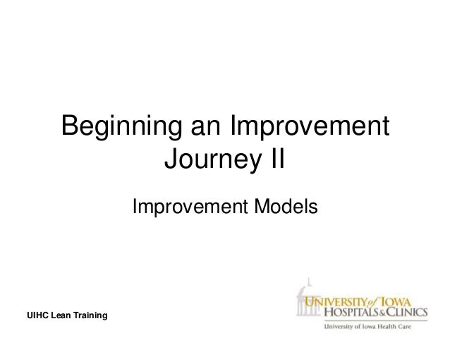 Beginning an Improvement               Journey II                     Improvement ModelsUIHC Lean Training