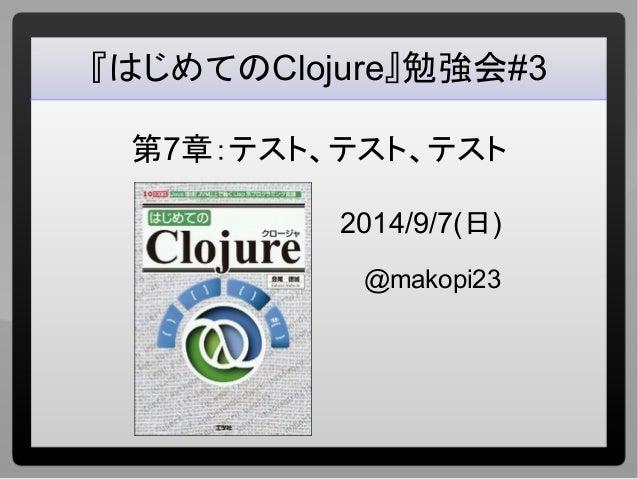 『はじめてのClojure』勉強会#3  第7章:テスト、テスト、テスト  2014/9/7(日)  @makopi23
