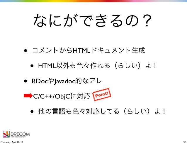 なにができるの?• コメントからHTMLドキュメント生成• HTML以外も色々作れる(らしい)よ!• RDocやJavadoc的なアレ➡C/C++/ObjCに対応• 他の言語も色々対応してる(らしい)よ!Point!12Thursday, Ap...