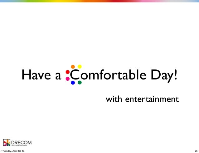 Have a Comfortable Day!with entertainment25Thursday, April 18, 13