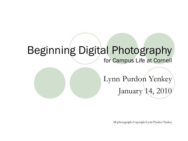 Beginning Digital Photography for Campus Life at Cornell Lynn Purdon Yenkey January 14, 2010 All photographs Copyright Lyn...