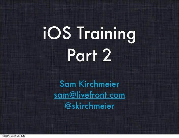 iOS Training                             Part 2                            Sam Kirchmeier                           sam@li...