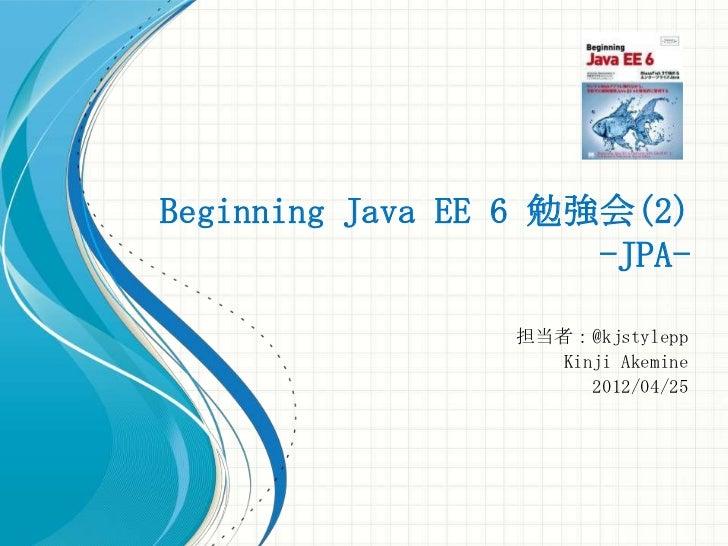 Beginning Java EE 6 勉強会(2)                      -JPA-                  担当者:@kjstylepp                     Kinji Akemine   ...