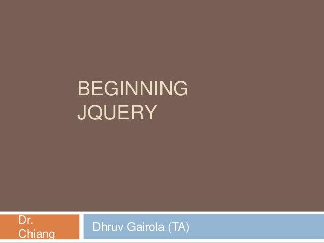BEGINNING JQUERY  Dr. Chiang  Dhruv Gairola (TA)