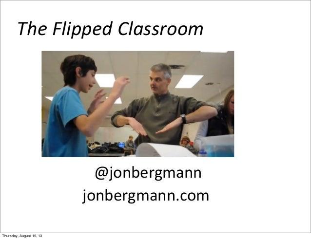 The  Flipped  Classroom     @jonbergmann jonbergmann.com Thursday, August 15, 13