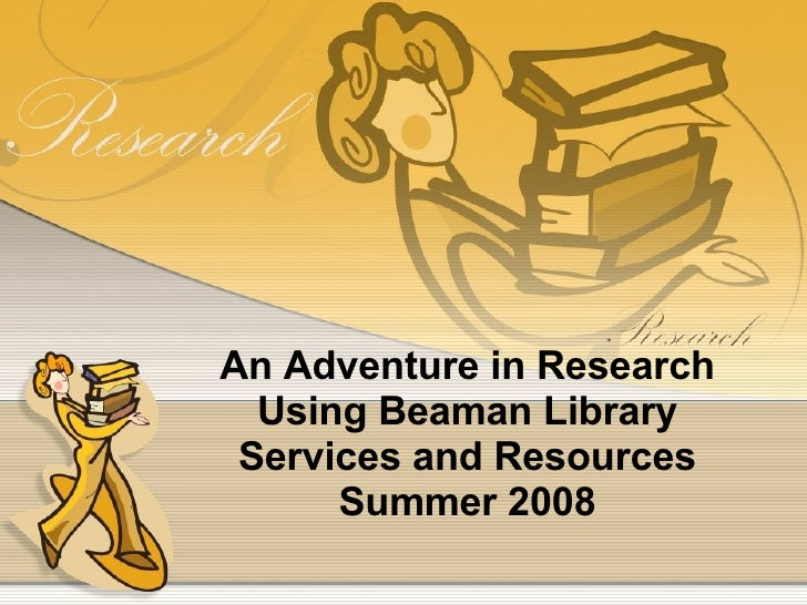 An Adventure in Research Using Beaman Library Services and Resources Summer 2008