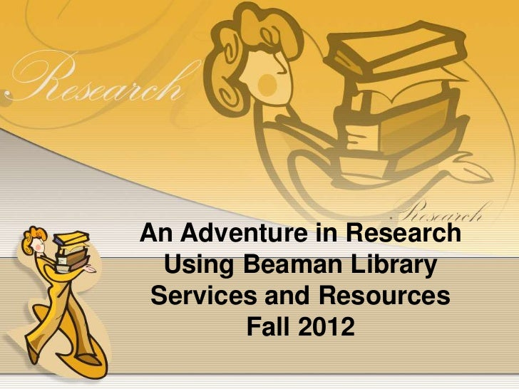 An Adventure in Research  Using Beaman Library Services and Resources        Fall 2012