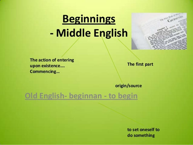 Beginnings - Middle English Old English- beginnan - to begin The action of entering upon existence…. Commencing… The first...