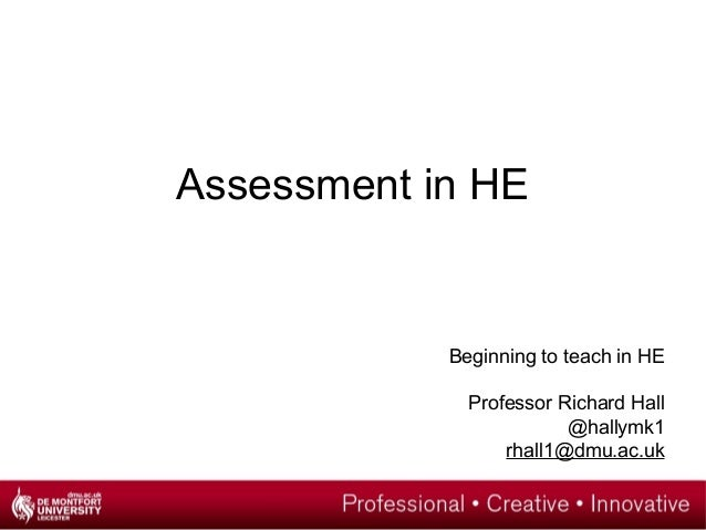 Assessment in HE  Beginning to teach in HE Professor Richard Hall @hallymk1 rhall1@dmu.ac.uk