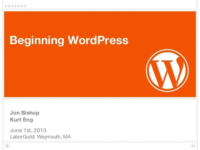 Beginning WordPressJon BishopKurt EngJune 1st, 2013LaborGuild: Weymouth, MA