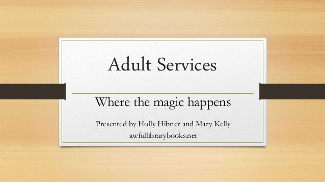 Adult Services Where the magic happens Presented by Holly Hibner and Mary Kelly awfullibrarybooks.net