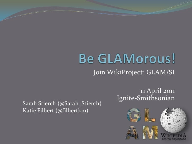 Be GLAMorous!<br />Join WikiProject: GLAM/SI<br />11 April 2011Ignite-Smithsonian<br />Sarah Stierch (@Sarah_Stierch)<br /...