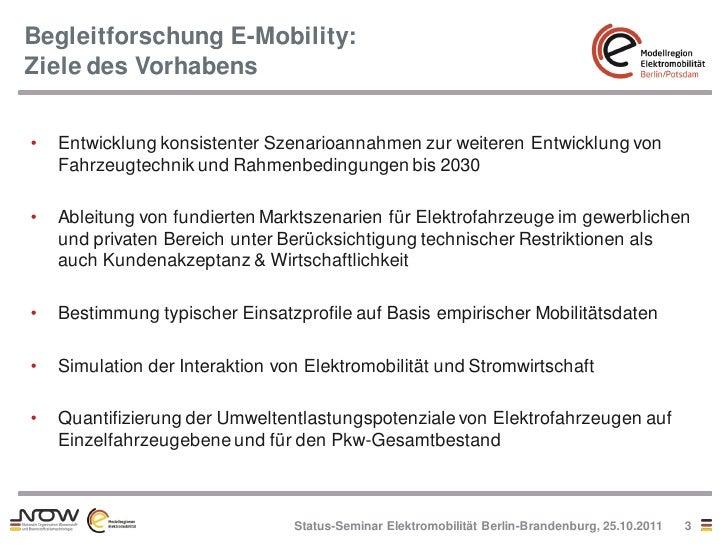Begleitforschung E-Mobility:Ziele des Vorhabens•   Entwicklung konsistenter Szenarioannahmen zur weiteren Entwicklung von ...