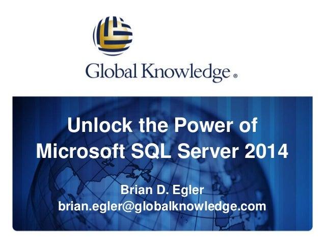 Unlock the Power of Microsoft SQL Server 2014 Brian D. Egler brian.egler@globalknowledge.com