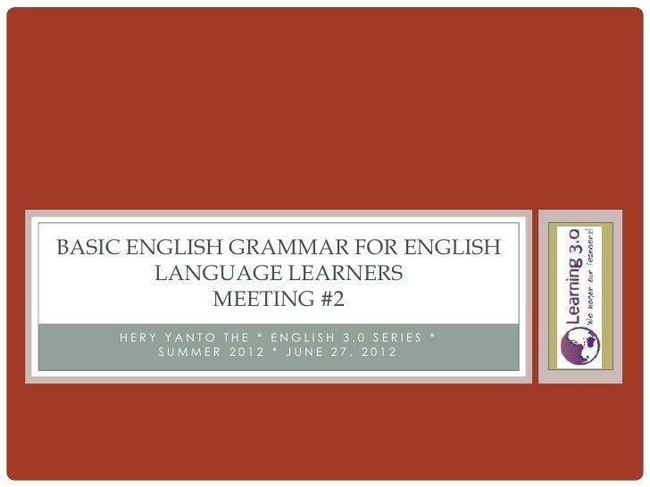 BASIC ENGLISH GRAMMAR FOR ENGLISH        LANGUAGE LEARNERS            MEETING #2    HERY YANTO THE * ENGLISH 3.0 SERIES * ...