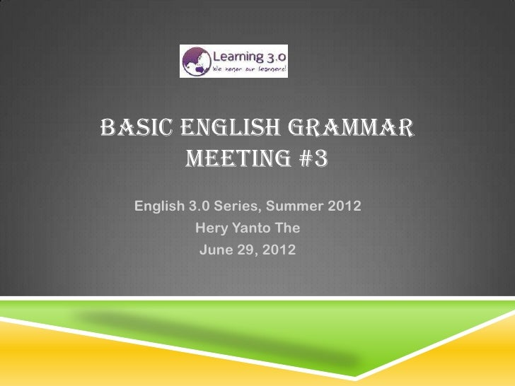 BASIC ENGLISH GRAMMAR      MEETING #3  English 3.0 Series, Summer 2012          Hery Yanto The          June 29, 2012