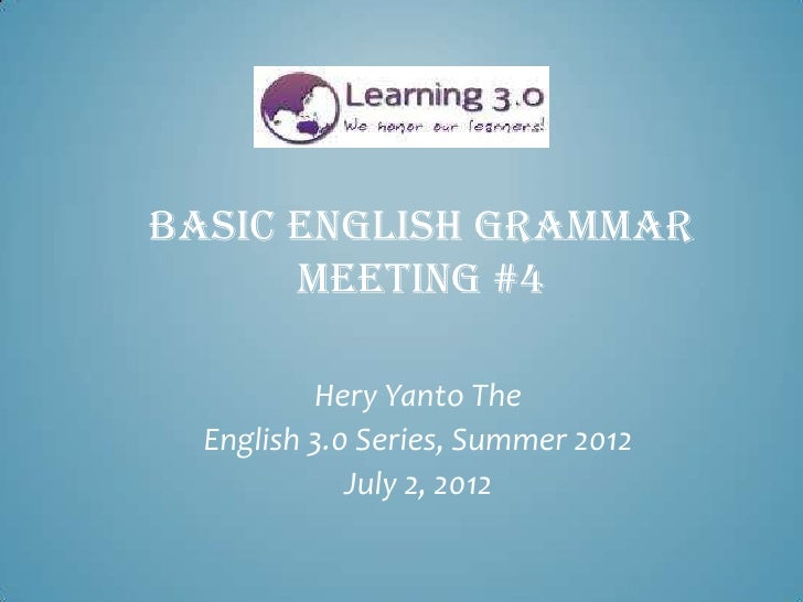 BASIC ENGLISH GRAMMAR      MEETING #4          Hery Yanto The  English 3.0 Series, Summer 2012             July 2, 2012