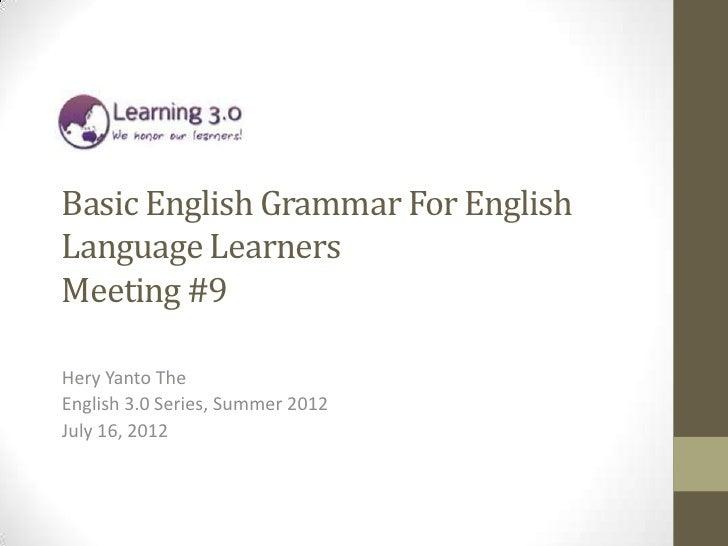 Basic English Grammar For EnglishLanguage LearnersMeeting #9Hery Yanto TheEnglish 3.0 Series, Summer 2012July 16, 2012