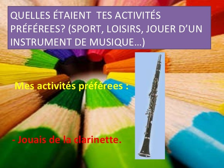 QUELLES ÉTAIENT  TES ACTIVITÉS PRÉFÉREES? (SPORT, LOISIRS, JOUER D'UN INSTRUMENT DE MUSIQUE…) Mes activités préférees : - ...
