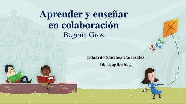 Aprender y enseñar en colaboración Begoña Gros Eduardo Sánchez Carrizalez Ideas aplicables