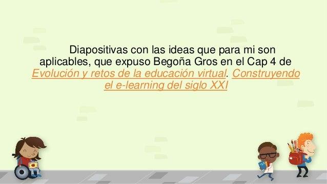 Diapositivas con las ideas que para mi son aplicables, que expuso Begoña Gros en el Cap 4 de Evolución y retos de la educa...