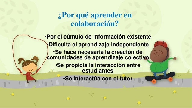 ¿Por qué aprender en colaboración? •Por el cúmulo de información existente •Dificulta el aprendizaje independiente •Se hac...