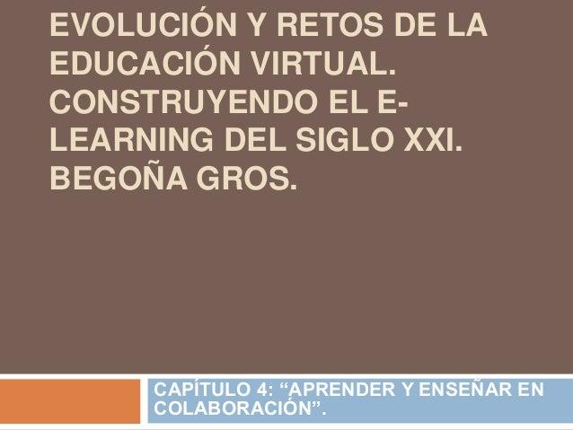 """EVOLUCIÓN Y RETOS DE LA EDUCACIÓN VIRTUAL. CONSTRUYENDO EL E- LEARNING DEL SIGLO XXI. BEGOÑA GROS. CAPÍTULO 4: """"APRENDER Y..."""