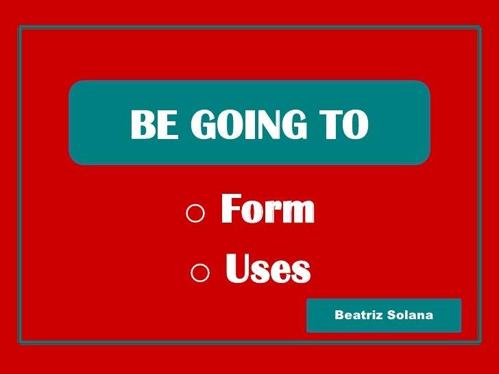 BE GOINGTO<br /><ul><li> Form