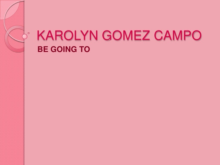 KAROLYN GOMEZ CAMPO<br />BE GOING TO<br />