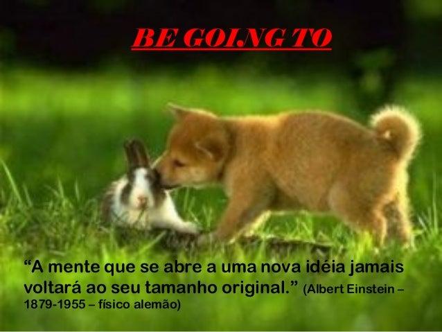 """BE GOING TO""""A mente que se abre a uma nova idéia jamaisvoltará ao seu tamanho original."""" (Albert Einstein –1879-1955 – fís..."""