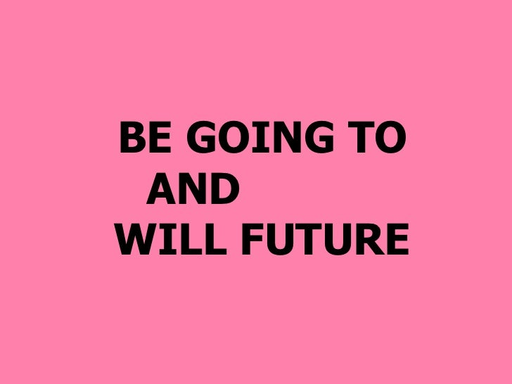 BE GOING TO AND  WILL FUTURE