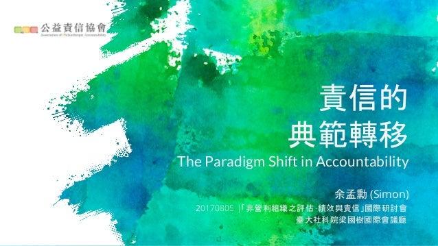 責信的 典範轉移 The Paradigm Shift in Accountability 余孟勳 (Simon) 20170805 |「非營利組織之評估 -績效與責信」國際研討會 臺大社科院梁國樹國際會議廳