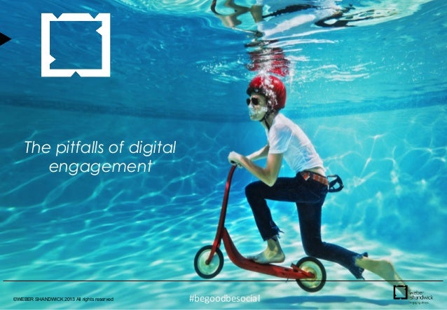 The pitfalls of digital engagement  ©WEBER SHANDWICK 2013 All rights reserved  #begoodbesocial