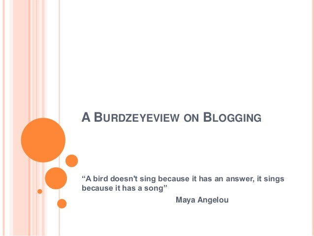 "A BURDZEYEVIEW ON BLOGGING ""A bird doesn't sing because it has an answer, it sings because it has a song"" Maya Angelou"