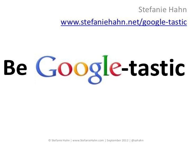 Stefanie Hahn             www.stefaniehahn.net/google-tasticBe                                                    -tastic ...