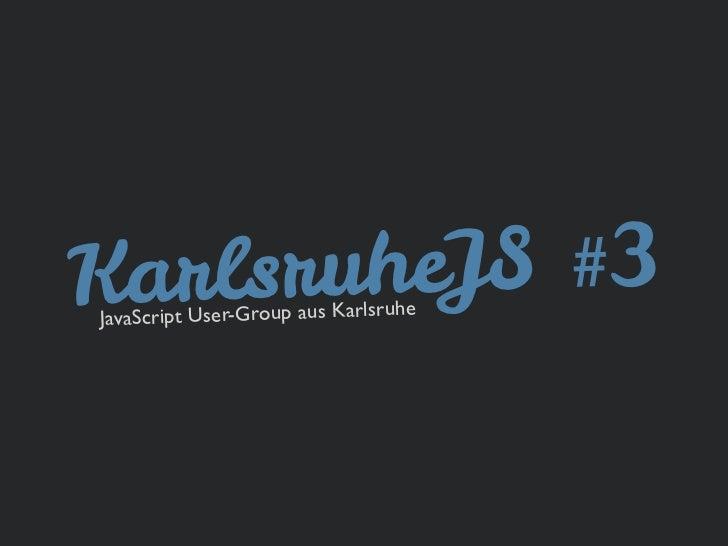 KarlsruJavaSc        heJS #3      ript User-Group aus Karlsruhe