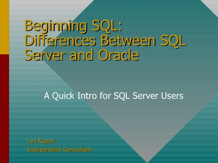 Beginning SQL: Differences Between SQL Server and Oracle Les Kopari Independent Consultant A Quick Intro for SQL Server Us...
