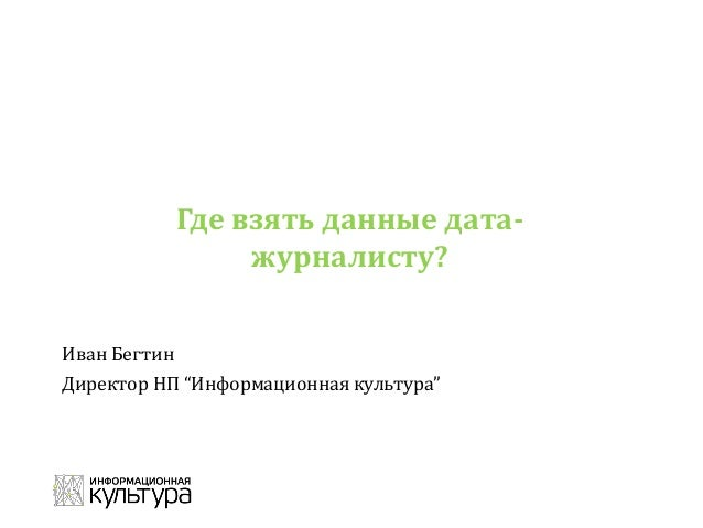 """Где взять данные дата- журналисту? Иван Бегтин Директор НП """"Информационная культура"""""""