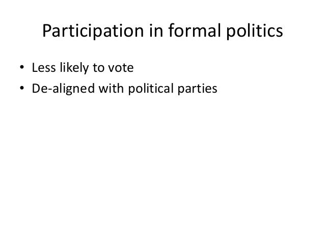Participation in formal politics • Less likely to vote • De-aligned with political parties