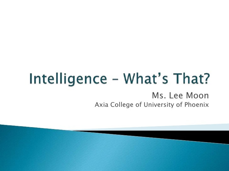 Intelligence – What's That?<br />Ms. Lee MoonAxia College of University of Phoenix<br />
