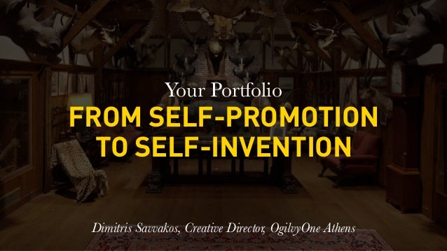 Your Portfolio FROM SELF-PROMOTION TO SELF-INVENTION Dimitris Savvakos, Creative Director, OgilvyOne Athens