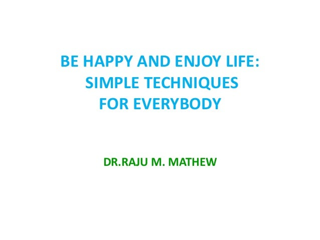 BE HAPPY AND ENJOY LIFE:   SIMPLE TECHNIQUES     FOR EVERYBODY     DR.RAJU M. MATHEW