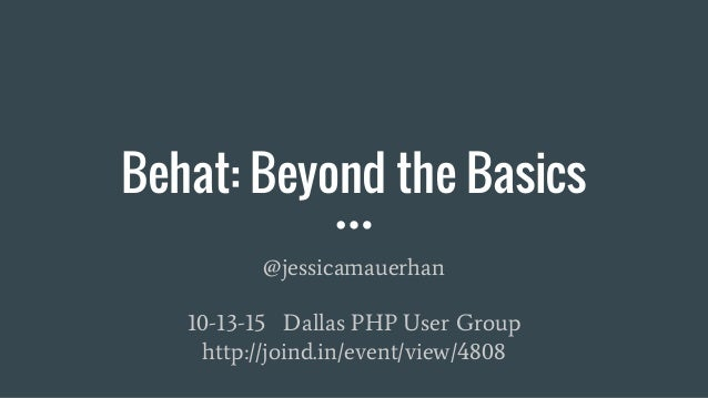 Behat: Beyond the Basics @jessicamauerhan 10-13-15 Dallas PHP User Group http://joind.in/event/view/4808