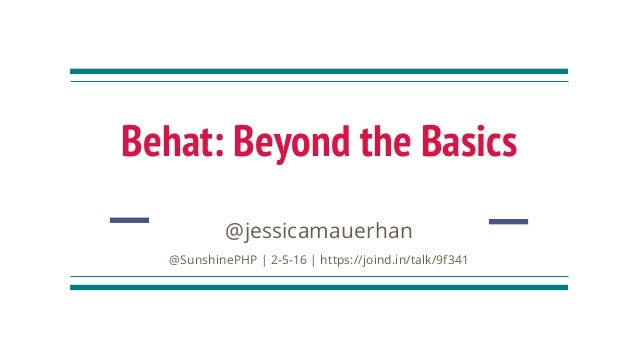 Behat: Beyond the Basics @jessicamauerhan @SunshinePHP | 2-5-16 | https://joind.in/talk/9f341