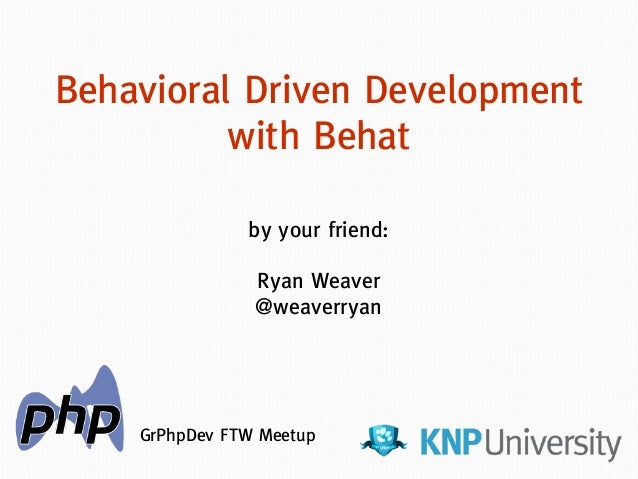 by your friend: ! Ryan Weaver @weaverryan Behavioral Driven Development with Behat GrPhpDev FTW Meetup