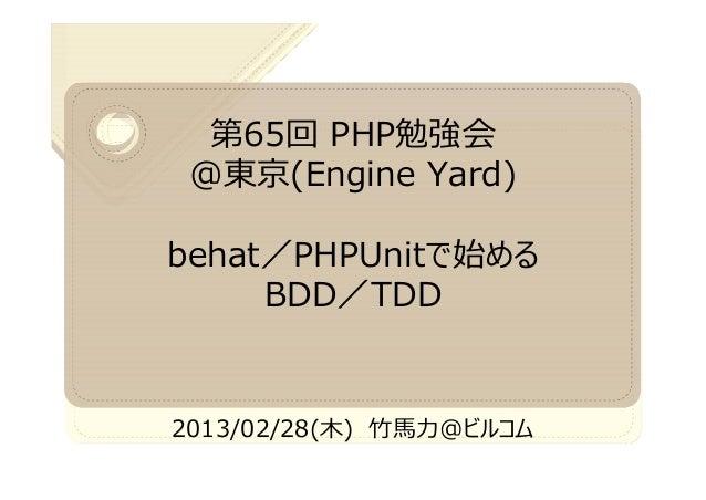 第65回 PHP勉強会 @東京(Engine Yard)behat/PHPUnitで始める     BDD/TDD2013/02/28(木)   @ビルコム