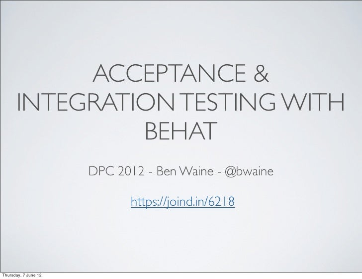ACCEPTANCE &      INTEGRATION TESTING WITH               BEHAT                      DPC 2012 - Ben Waine - @bwaine        ...