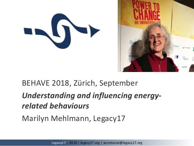 BEHAVE 2018, Zürich, September Understanding and influencing energy- related behaviours Marilyn Mehlmann, Legacy17 Legacy1...